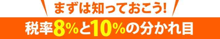 まずは知っておこう!税率8%と10%の分かれ目
